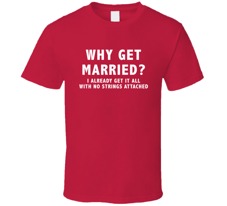 Why Get Married I Already Get It All No Strings Attached Funny T Shirt