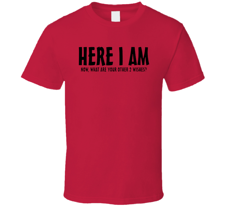 Here I Am Now What Are Your Other Two Wishes Funny T Shirt