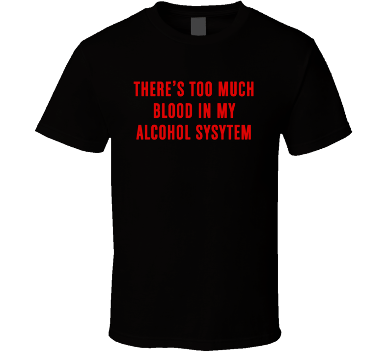 There's Too Much Blood In My Alcohol System Funny T Shirt