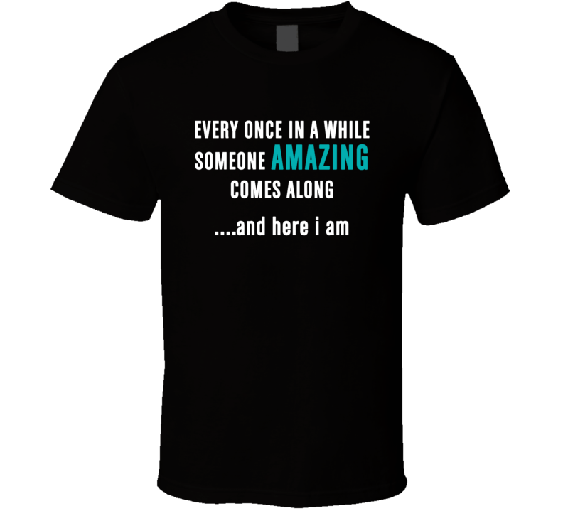 Every Once In A While Someone Amazing Come Along And Here I Am T Shirt