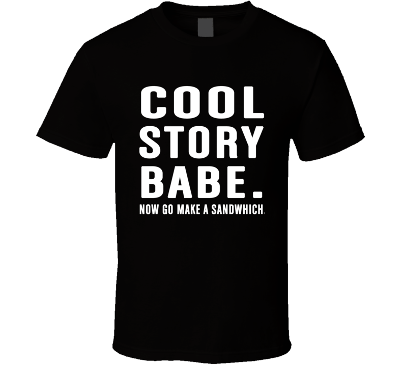 Cool Story Babe Now Go Make A Sandwhich Funny T Shirt