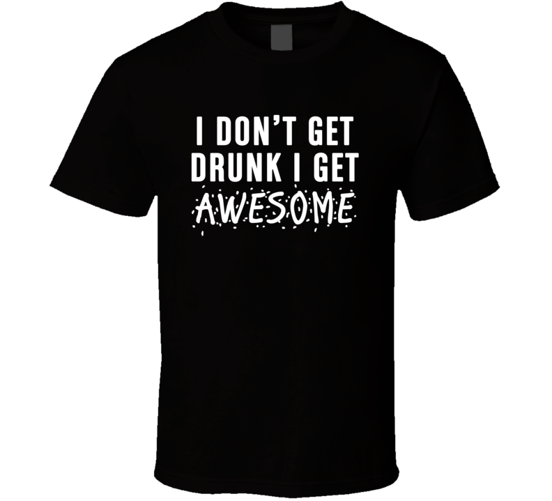 I Don't Get Drunk I Get Awesome Funny T Shirt
