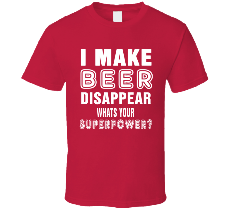 I Make Beer Disappear Whats Your Superpower Funny T Shirt