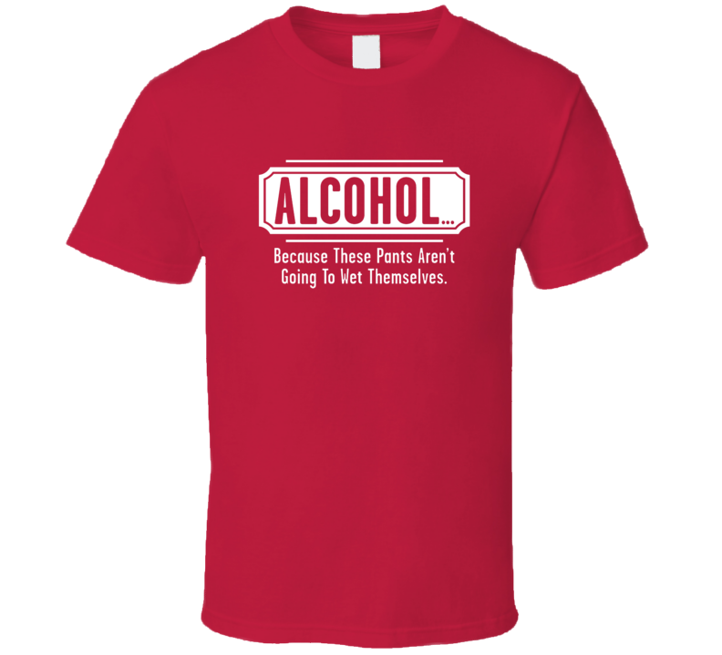 Alcohol Because These Pants Aren't Going To Wet Themselves Funny T Shirt