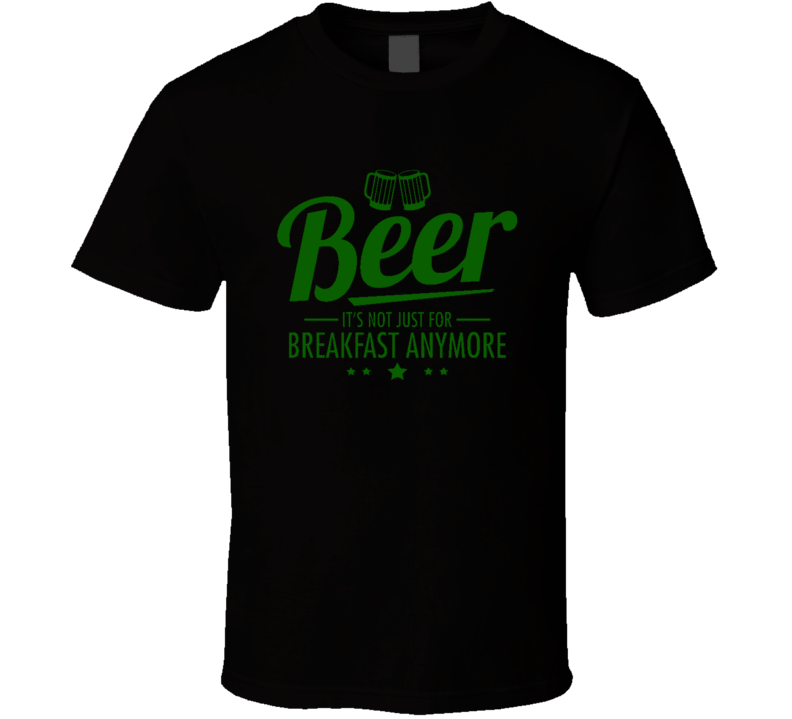 Beer It's Not Just For Breakfast Anymore Funny T Shirt