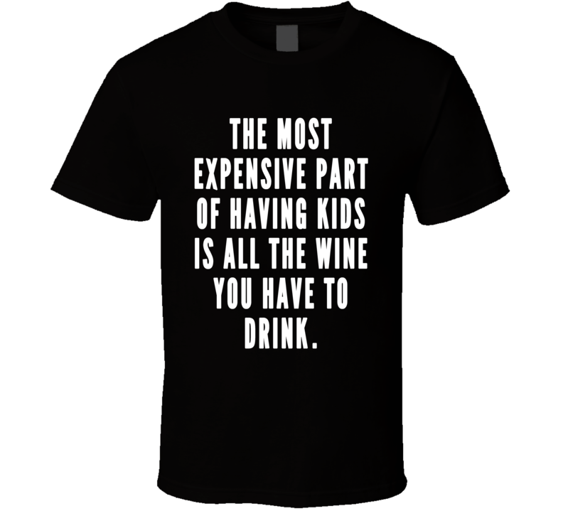 The Most Expensive Part Of Having Kids Is The Wine Funny T Shirt
