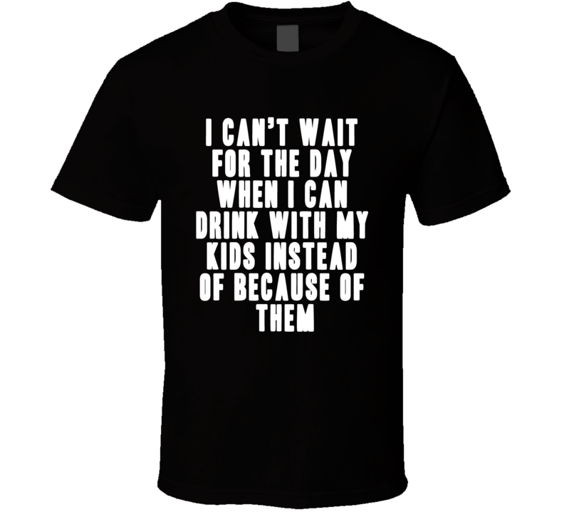 I Cant Wait Fo The Day When I Can Drink With My Kids Funny T Shirt