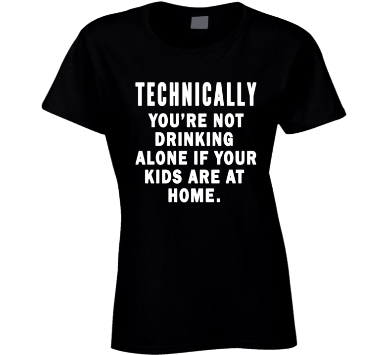 Technically You're Not Drinking Alone If Your Kids Are Home T Shirt