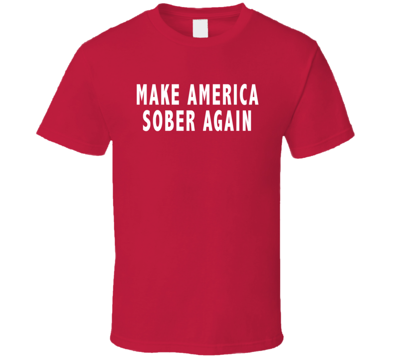 Make America Sober Again Funny Us Elections T Shirt