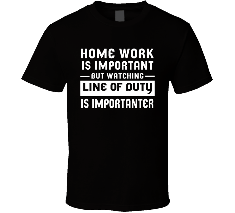 Home Work Is Important Watching Line Of Duty Funny Tv Show T Shirt