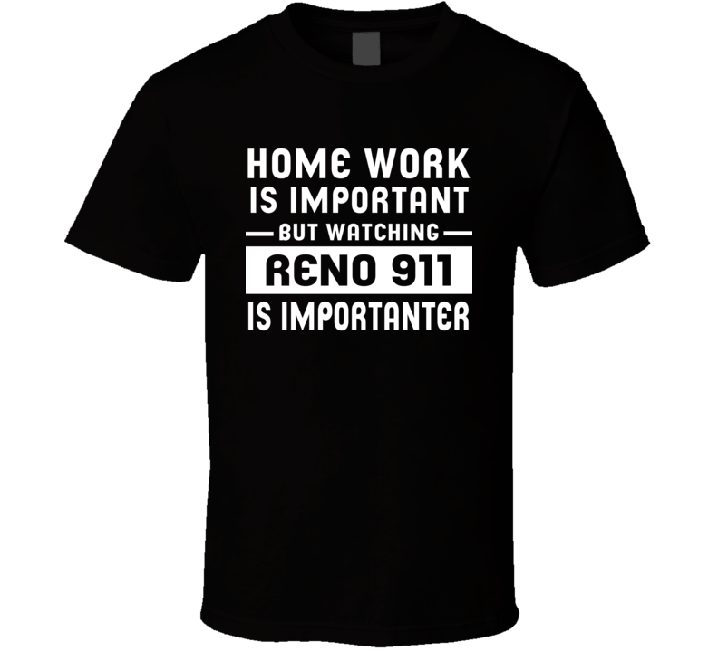 Home Work Is Important Watching Reno 911 Funny Tv Show T Shirt