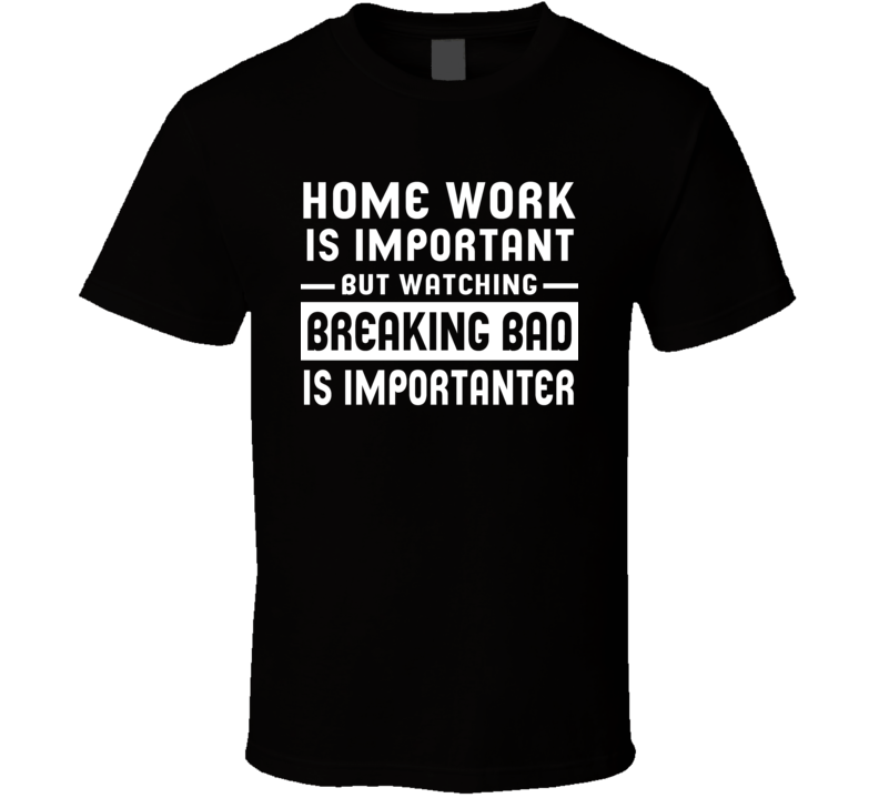 Home Work Is Important Watching Breaking Bad Funny Tv Show T Shirt