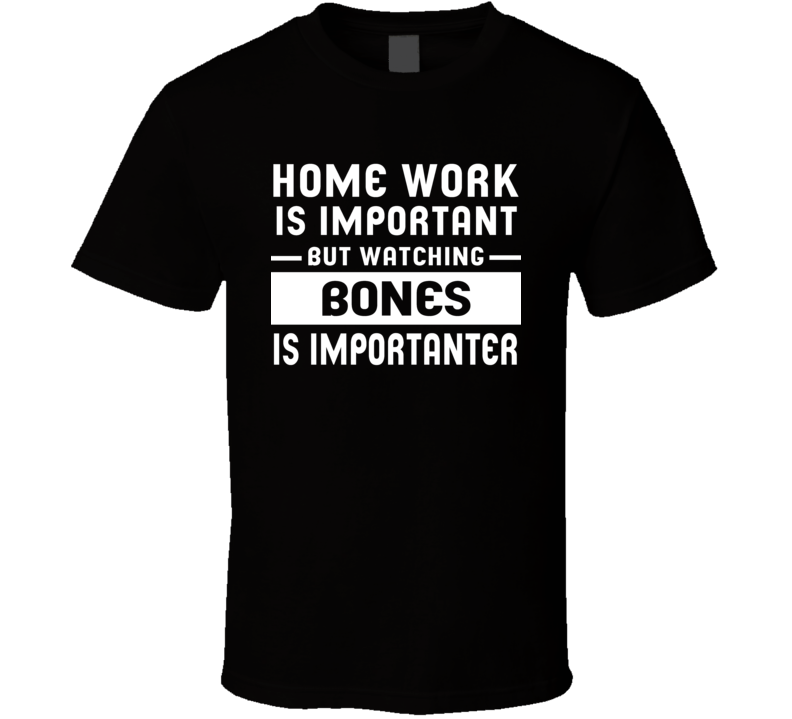 Home Work Is Important Watching Bones Funny Tv Show T Shirt