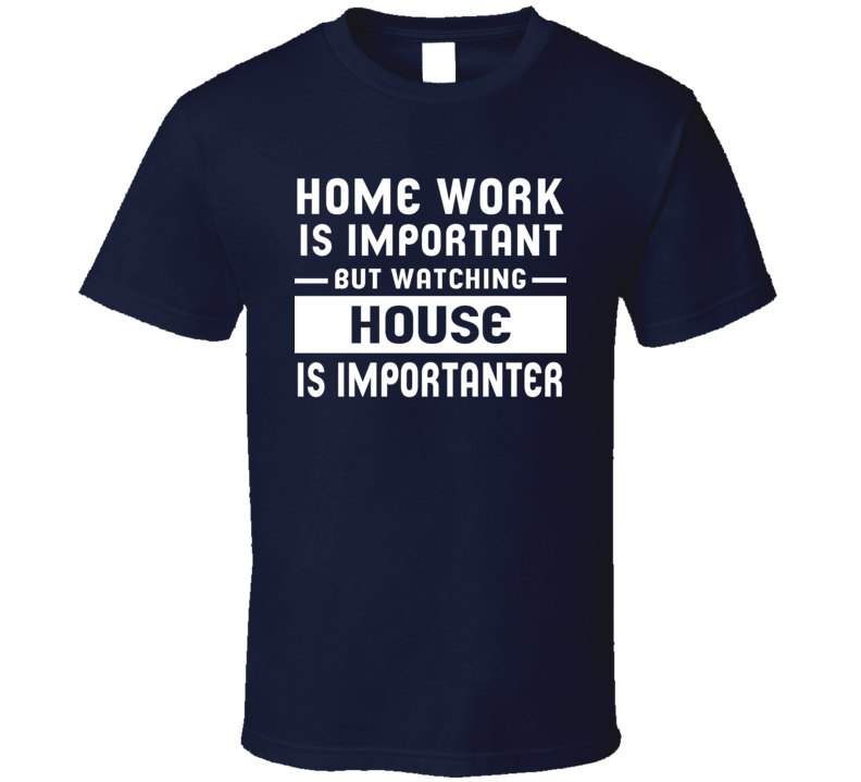 Home Work Is Important Watching House Funny Tv Show T Shirt