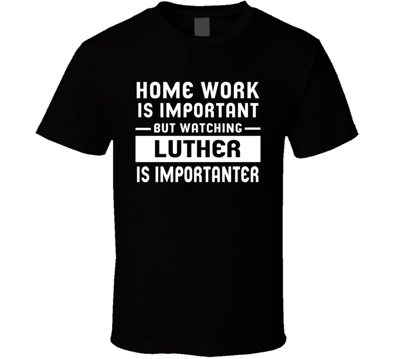 Home Work Is Important Watching Luther Funny Tv Show T Shirt