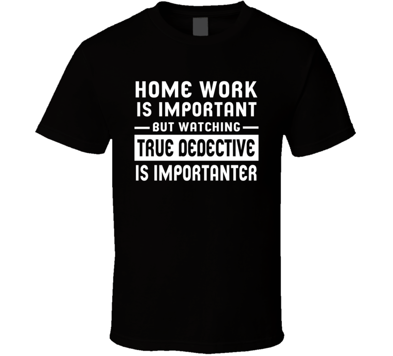 Home Work Is Important Watching True Dedective Funny Tv Show T Shirt