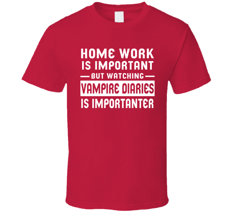 Home Work Is Important Watching Vampire Diaries Funny Tv Show T Shirt