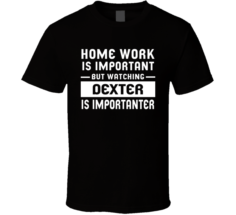Home Work Is Important Watching Dexter Funny Tv Show T Shirt