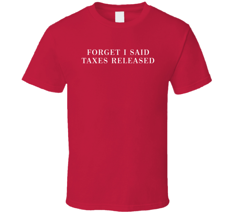Forget I Said Taxes Released Funny Donald Trump Elections Parody T Shirt