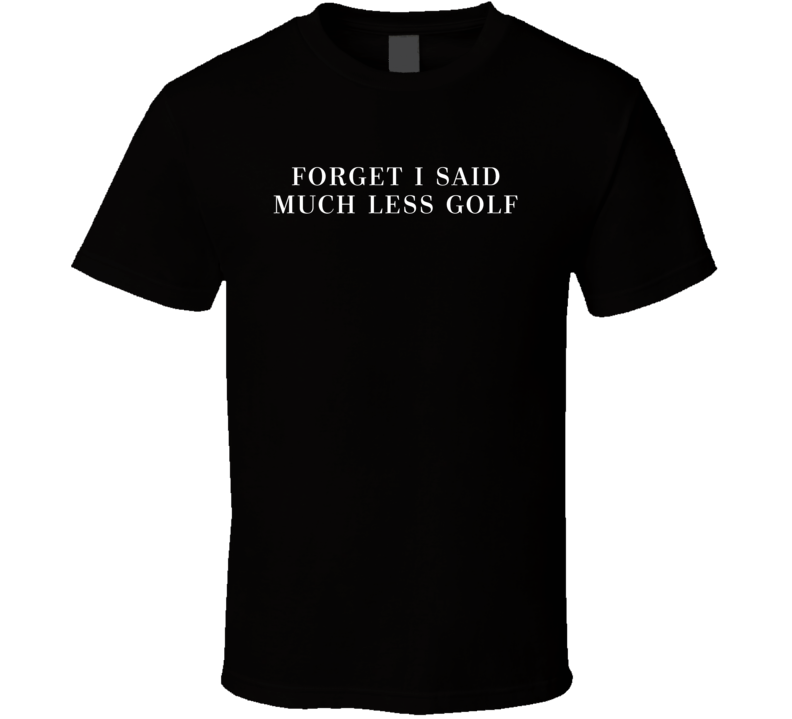 Forget I Said Much Less Golf Funny Donald Trump Elections Parody T Shirt