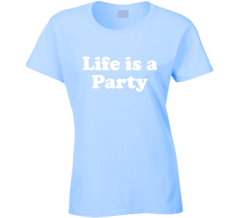Life Is A Party Fun Catch Phrase T Shirt