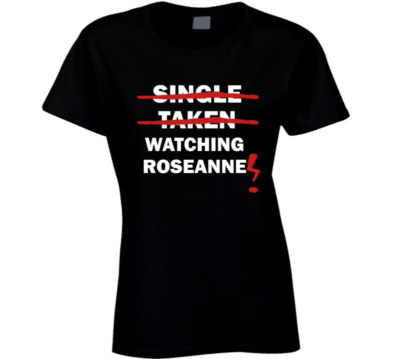 Single Taken Watching Roseanne Funny Tv Show T Shirt