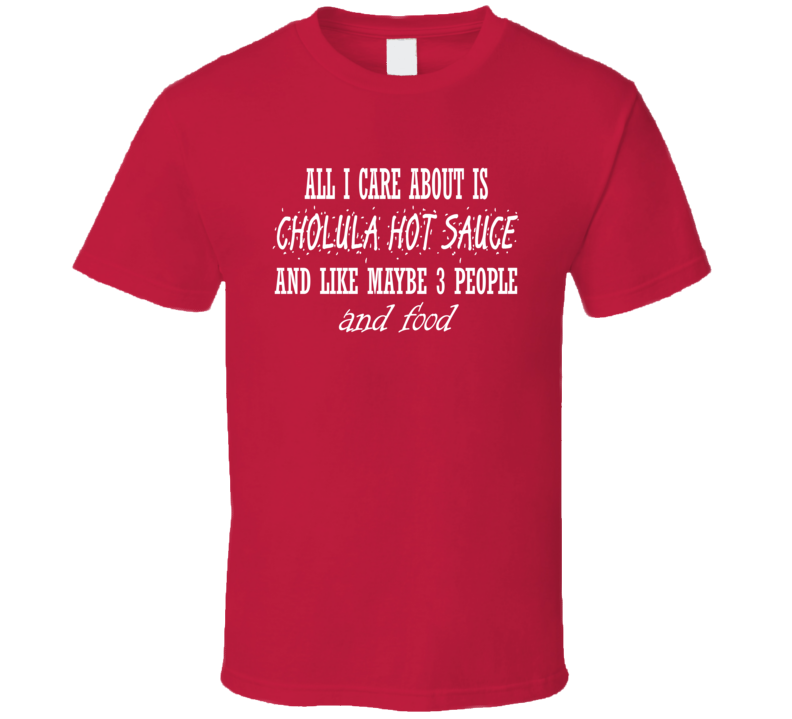 All I Care About Is Cholula Hot Sauce Funny Foodie T Shirt