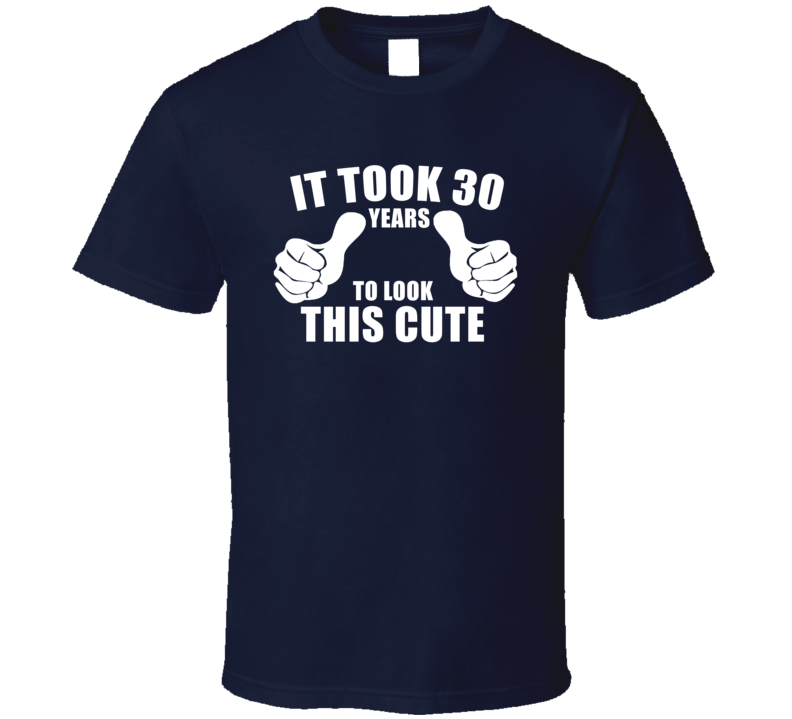 It Took 30 Years For Me To Look This Cute Funny T Shirt