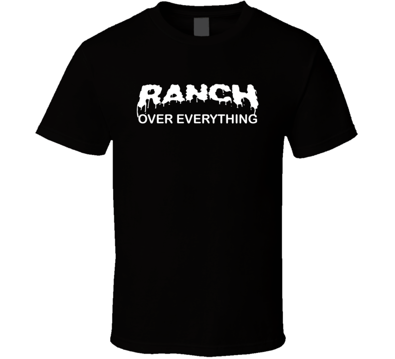 Ranch Over Everything Salad Dressing Fast Food Funny T Shirt