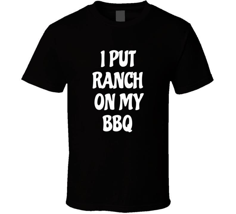 I Put Ranch On My Bbq Funny Junk Food Dressing T Shirt