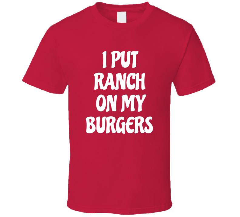 I Put Ranch On My Burgers Funny Junk Food Dressing T Shirt