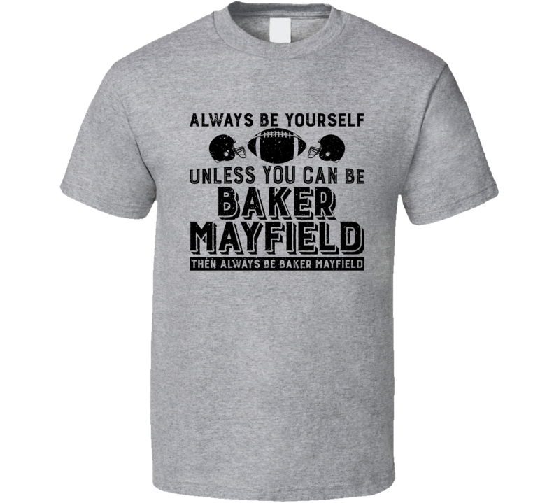 Always Be Yourself Unless You Can Be Baker Mayfield Worn Look Classic T Shirt