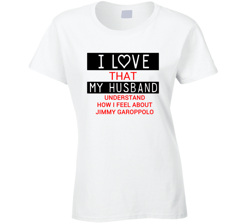 I Love That My Husband Understands How I Feel About Jimmy Garoppolo Funny New England Football Fan T Shirt  I Love That My Husband Understands How I Feel About Jimmy Garoppolo Funny New England Football Fan T Shirt