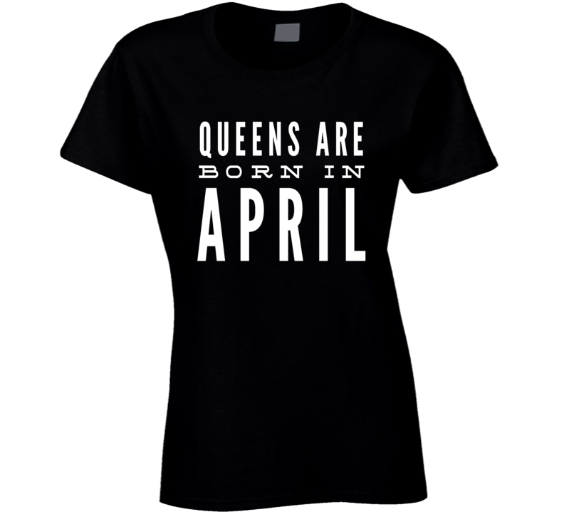 Queens are born in april birthday gift ladies t-shirt