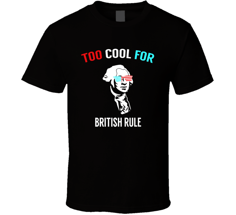 Too Cool For British Rule - Funny July 4th Tshirt For Party