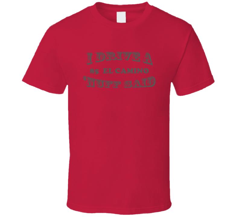 I Drive A 1985 Chevrolet El Camino Nuff Said T Shirt