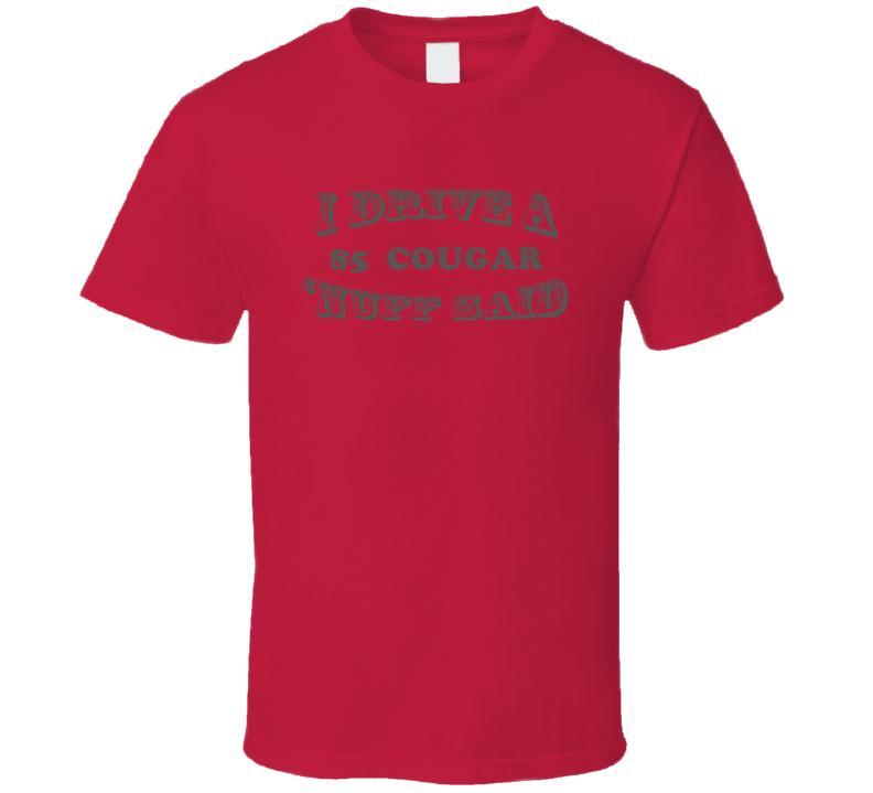 I Drive A 1985 Mercury Cougar Nuff Said T Shirt