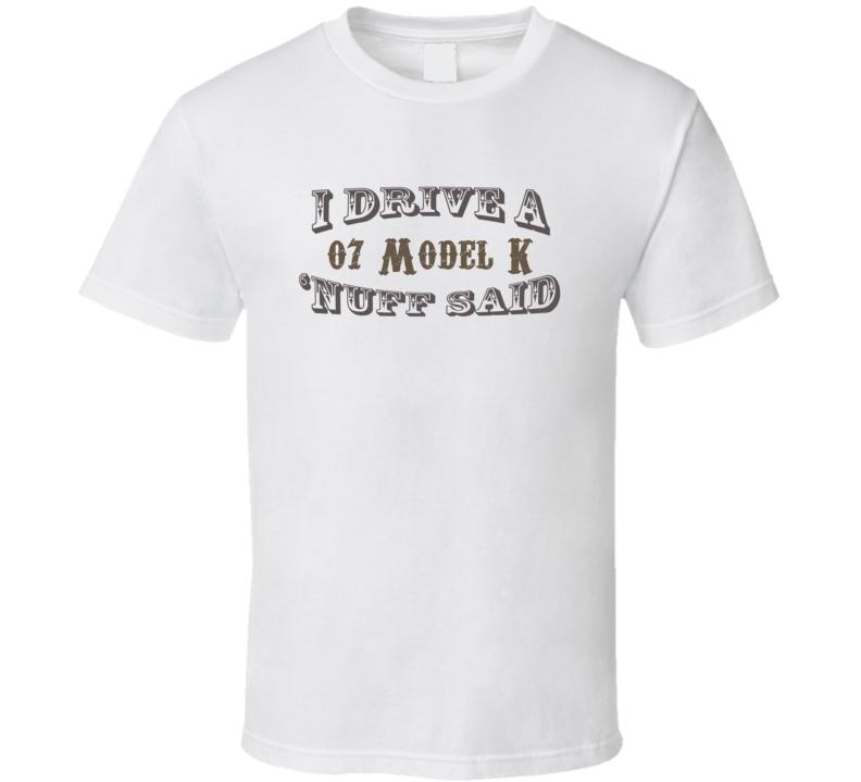 I Drive an 07 Model K Nuff Said Funny T Shirt