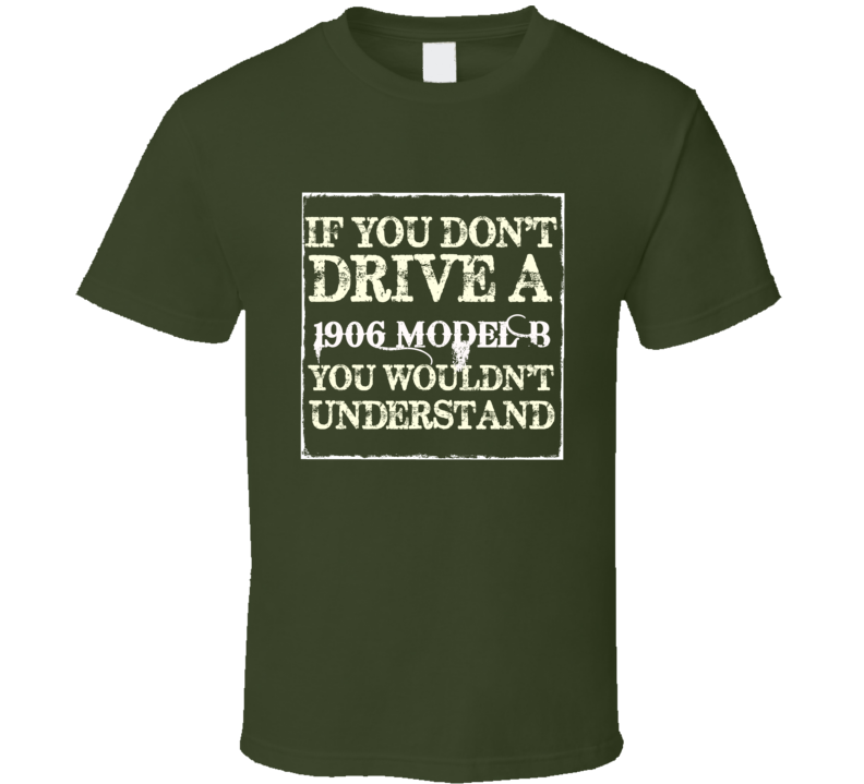 If You Dont Drive A 1906 Model B You Wouldnt Understand T Shirt