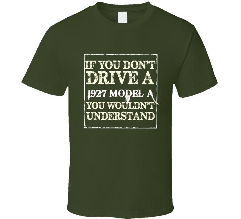 If You Dont Drive A 1927 Model A You Wouldnt Understand T Shirt