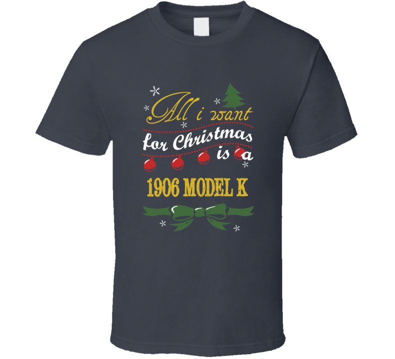 All I Want For Christmas is A 1906 Model K  T Shirt