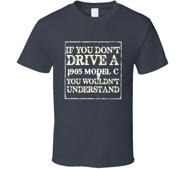 If You Dont  Drive A 1905 Cadillac Model C You Wouldnt Understand T Shirt