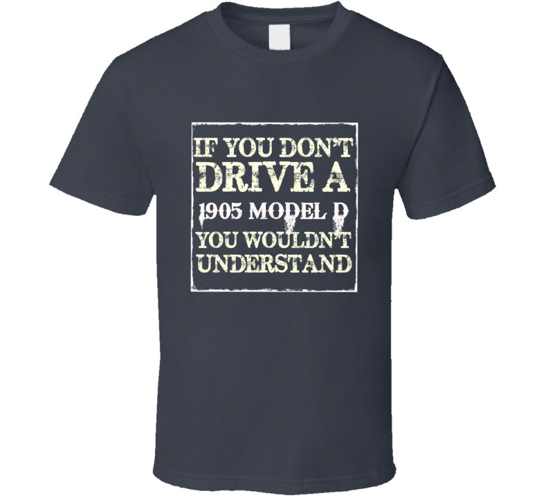 If You Dont  Drive A 1905 Cadillac Model D You Wouldnt Understand T Shirt