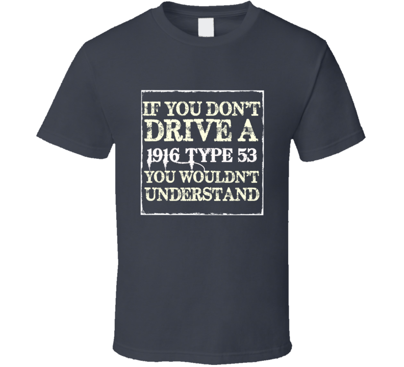 If You Dont  Drive A 1916 Cadillac Type 53 You Wouldnt Understand T Shirt