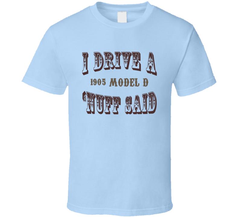 I Drive A 1905 Cadillac Model D Nuff Said T Shirt