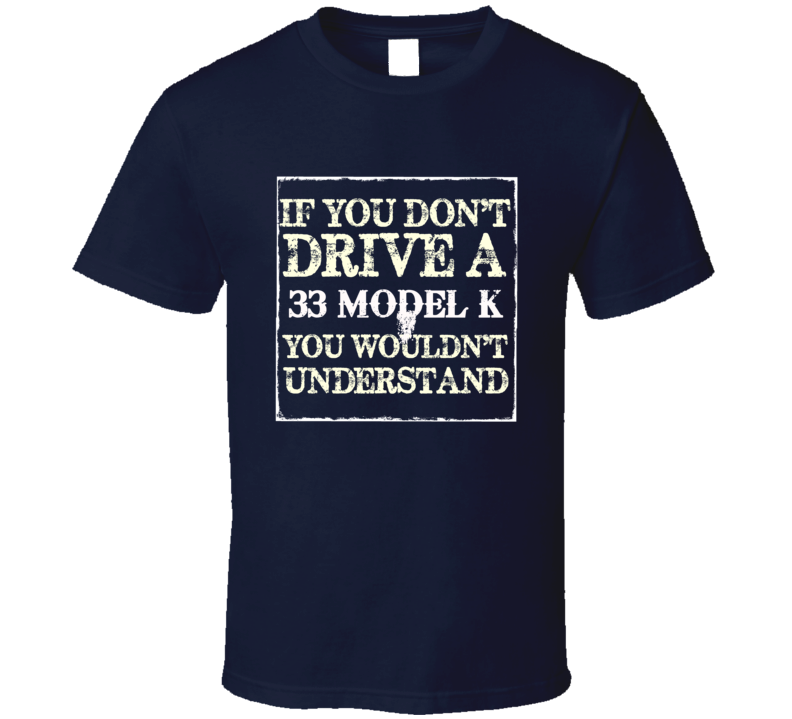 If You Dont Drive A 1933 Lincoln Model K You Wouldnt Understant T Shirt