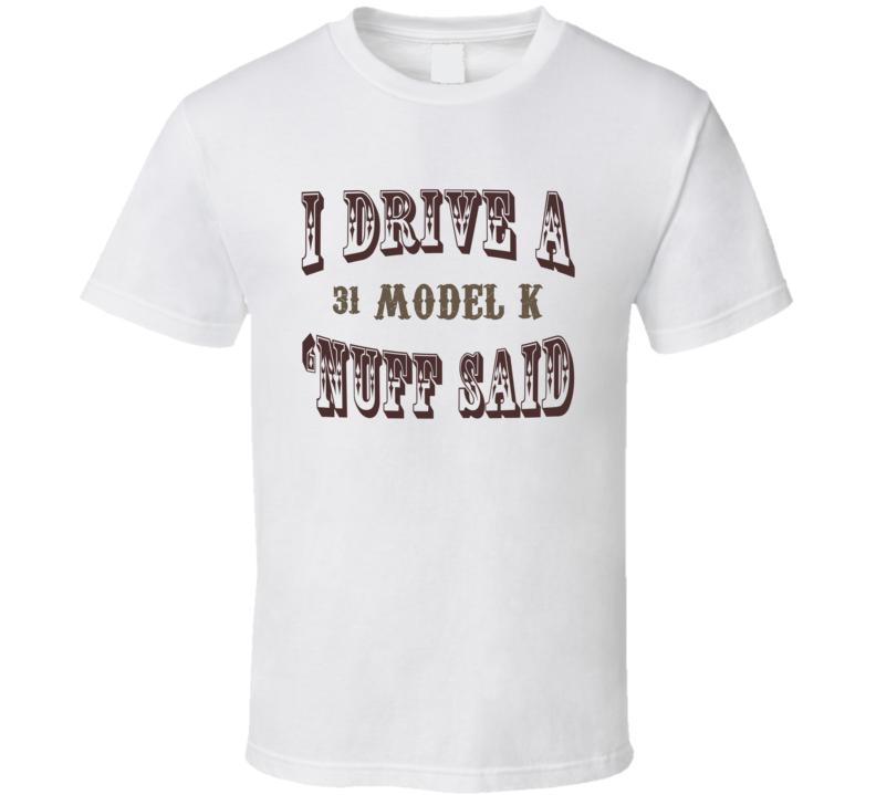 I Drive A 1931 Lincoln Model K Nuff Said Funny T Shirt