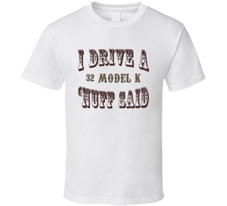 I Drive A 1932 Lincoln Model K Nuff Said Funny T Shirt