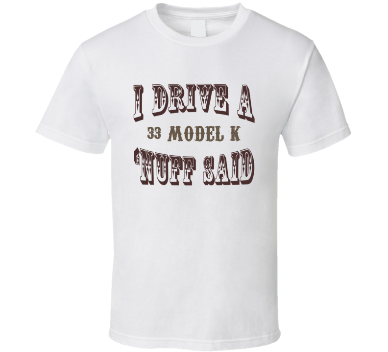 I Drive A 1933 Lincoln Model K Nuff Said Funny T Shirt