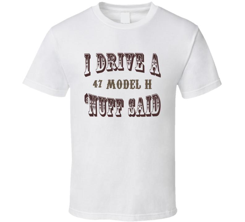 I Drive A 1947 Lincoln Model H Nuff Said Funny T Shirt
